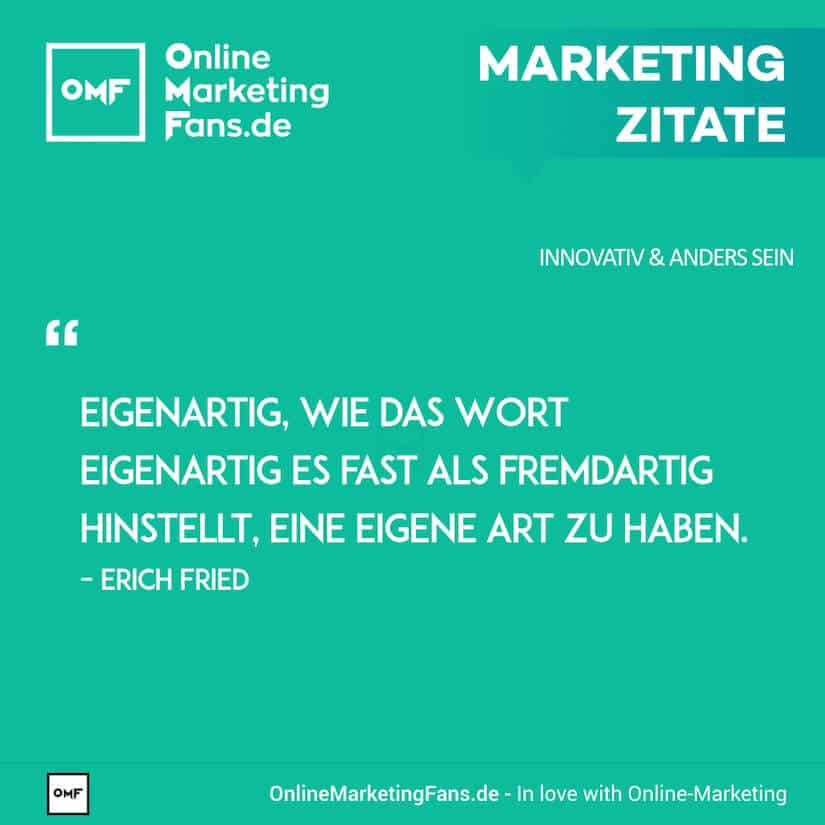 Marketing Zitate - Erich Fried - Eigenartig sein - Innovativ sein