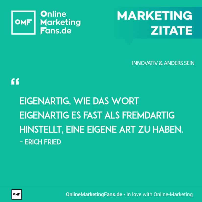 Marketing Zitate - Erich Fried - Eigenartig sein ...